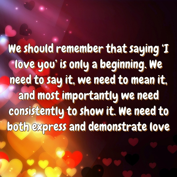 We should remember that saying 'I love you' is only a beginning. We need to say it, we need to mean it, and most importantly we need consistently to show it. We need to both express and demonstrate love