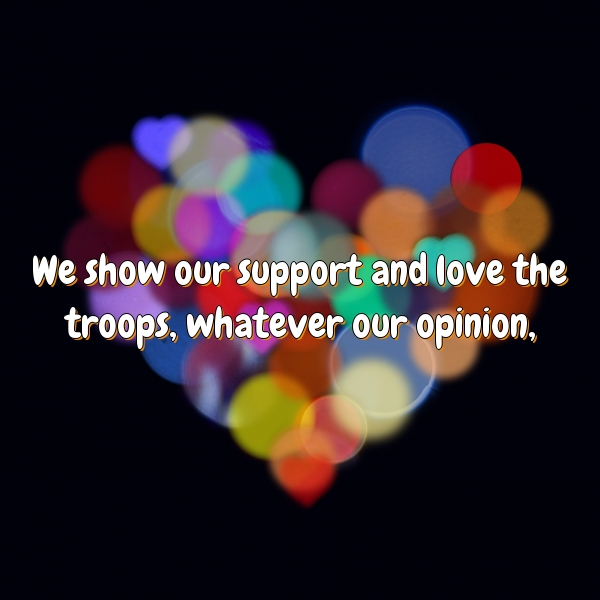 We show our support and love the troops, whatever our opinion,