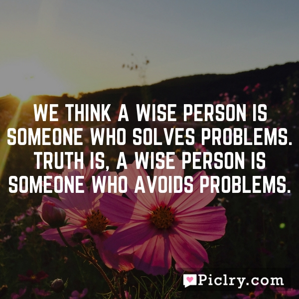 We think a wise person is someone who solves problems. Truth is, a wise person is someone who avoids problems.