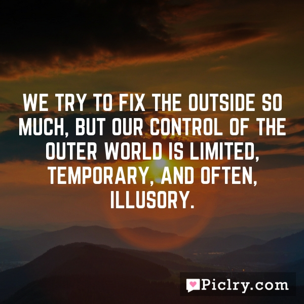 We try to fix the outside so much, but our control of the outer world is limited, temporary, and often, illusory.