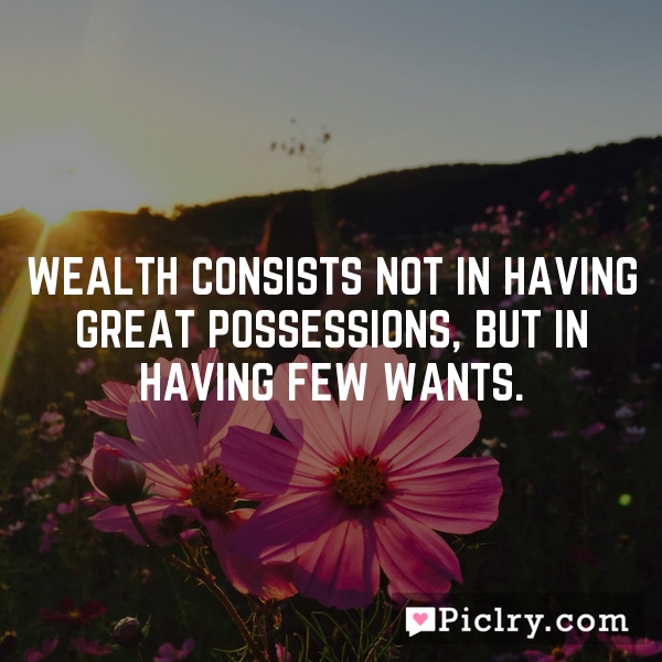 wealth consists not in having great There is only one success - to spend your life in your own way - christopher morley i am still determined to be cheerful and happy, in whatever situation i may be for i have also learned from experience that the greater part of our happiness or misery depends upon our dispositions, and not upon our circumstances.