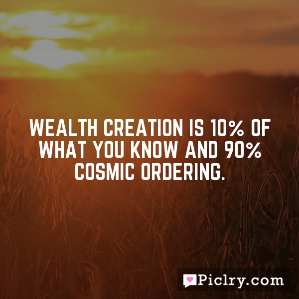 Wealth creation is 10% of what you know and 90% Cosmic Ordering.