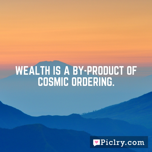 Wealth is a by-product of Cosmic Ordering.