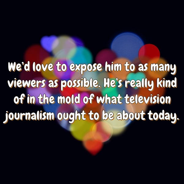 We'd love to expose him to as many viewers as possible. He's really kind of in the mold of what television journalism ought to be about today.
