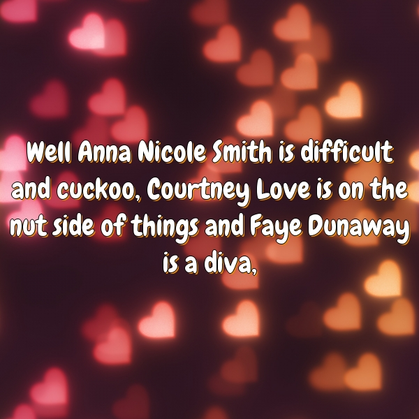 Well Anna Nicole Smith is difficult and cuckoo, Courtney Love is on the nut side of things and Faye Dunaway is a diva,