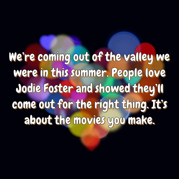 We're coming out of the valley we were in this summer. People love Jodie Foster and showed they'll come out for the right thing. It's about the movies you make.