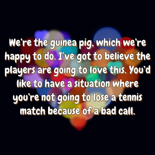 We're the guinea pig, which we're happy to do. I've got to believe the players are going to love this. You'd like to have a situation where you're not going to lose a tennis match because of a bad call.