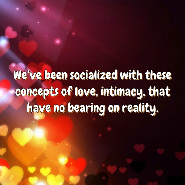 We've been socialized with these concepts of love, intimacy, that have no bearing on reality.