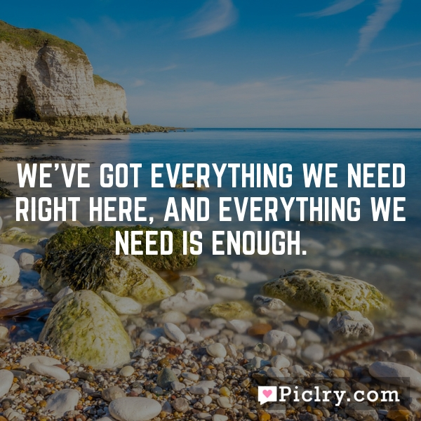 We've got everything we need right here, and everything we need is enough.