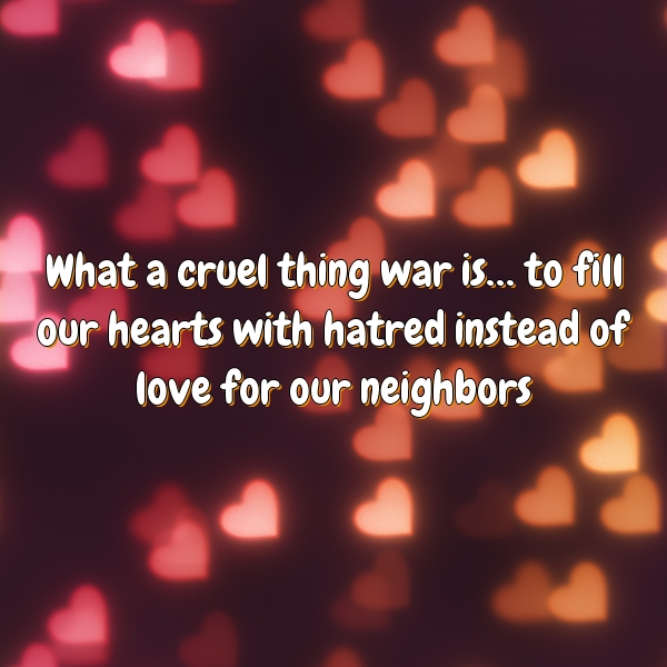 What a cruel thing war is… to fill our hearts with hatred instead of love for our neighbors