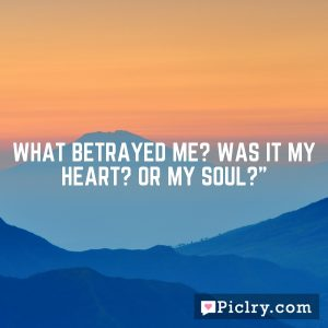"""What betrayed me? Was it my heart? Or my Soul?"""""""