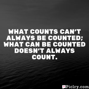 What counts can't always be counted; what can be counted doesn't always count.