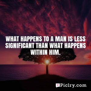 What happens to a man is less significant than what happens within him.