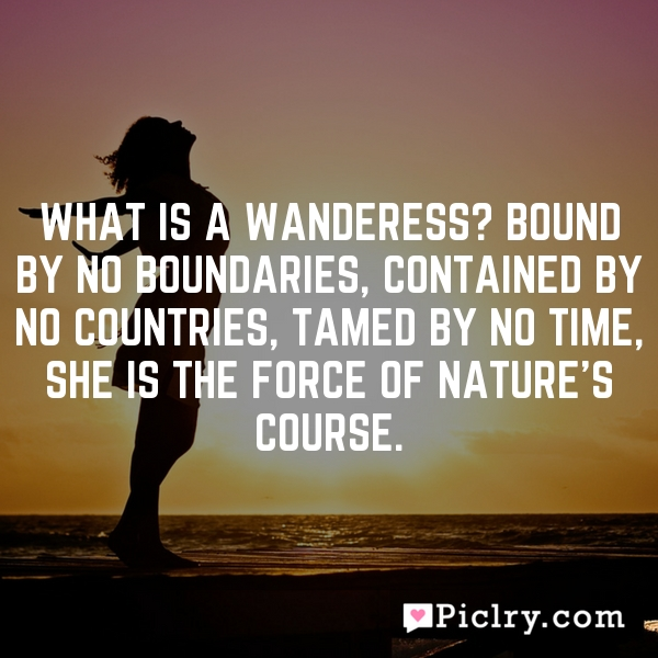 What is a Wanderess? Bound by no boundaries, contained by no countries, tamed by no time, she is the force of nature's course.