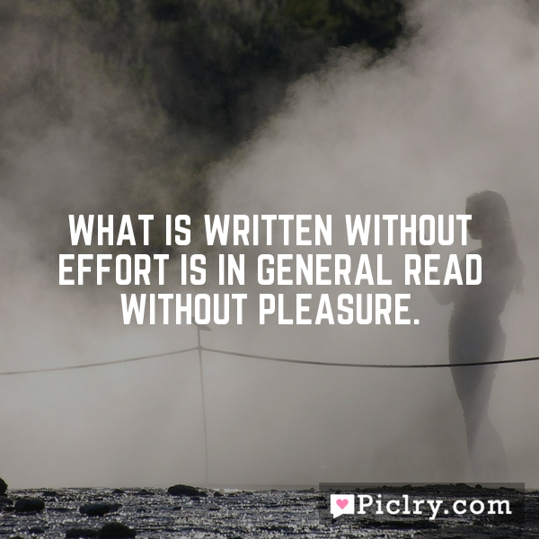What is written without effort is in general read without pleasure.