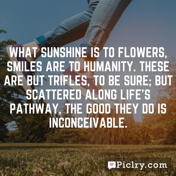 What sunshine is to flowers, smiles are to humanity. These are but trifles, to be sure; but scattered along life's pathway, the good they do is inconceivable.