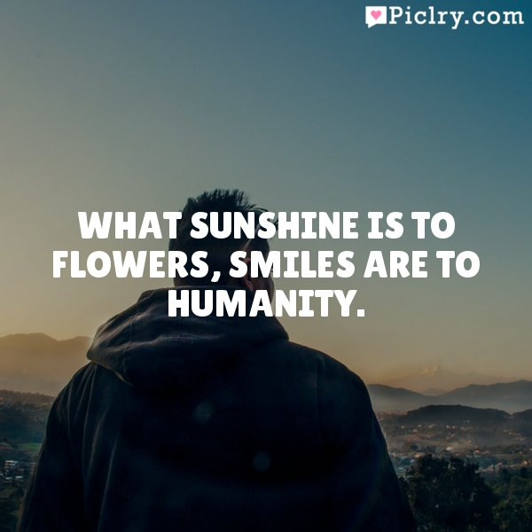 What sunshine is to flowers, smiles are to humanity.