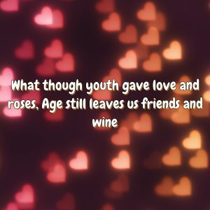 What though youth gave love and roses, Age still leaves us friends and wine