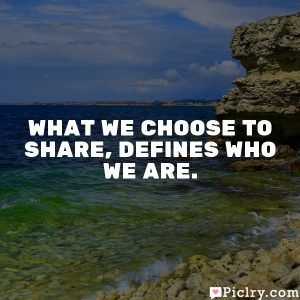 What we choose to share, defines who we are.