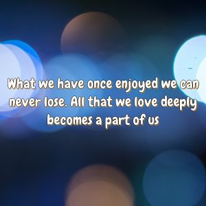 What we have once enjoyed we can never lose. All that we love deeply becomes a part of us