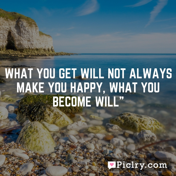 What you get will not always make you happy, what you become will""