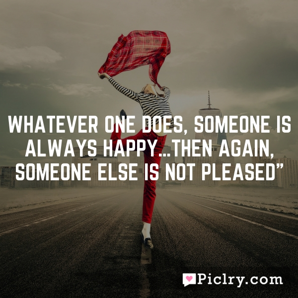 Whatever one does, someone is always happy…then again, someone else is not pleased""