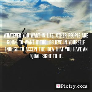 Whatever you want in life, other people are going to want it too. Believe in yourself enough to accept the idea that you have an equal right to it.