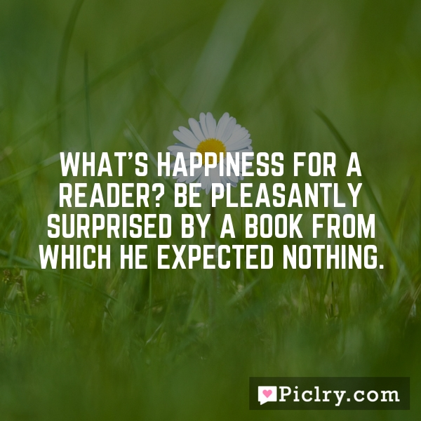 What's happiness for a reader? Be pleasantly surprised by a book from which he expected nothing.