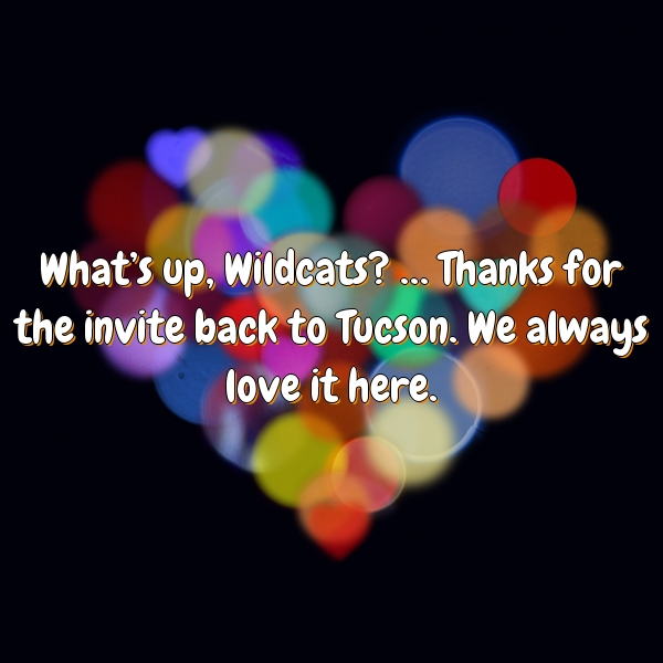 What's up, Wildcats? … Thanks for the invite back to Tucson. We always love it here.
