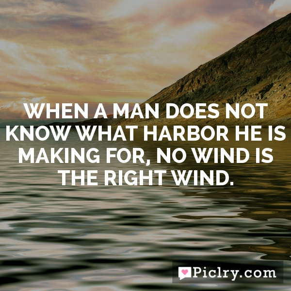 When a man does not know what harbor he is making for, no wind is the right wind.