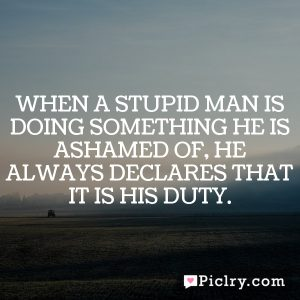 When a stupid man is doing something he is ashamed of, he always declares that it is his duty.