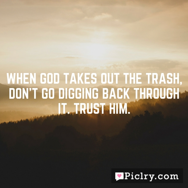 When God takes out the trash, don't go digging back through it. Trust Him.