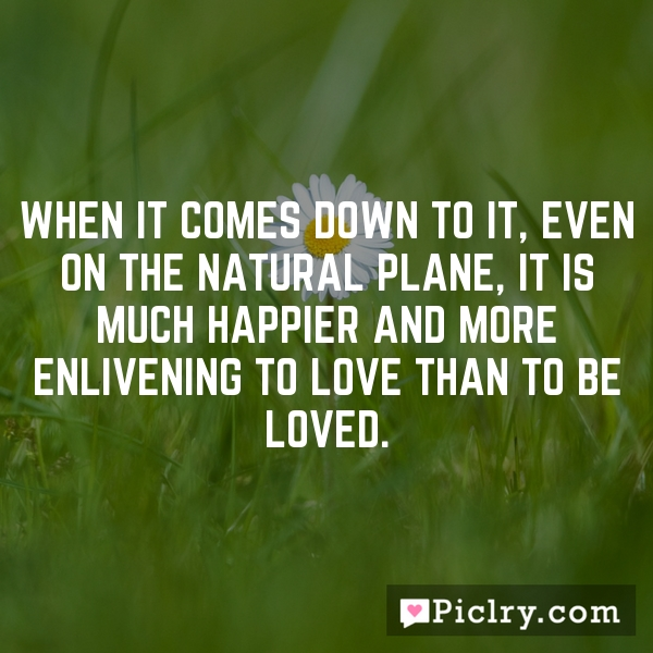 When it comes down to it, even on the natural plane, it is much happier and more enlivening to love than to be loved.