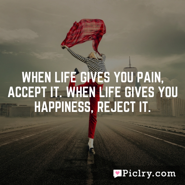 When life gives you pain, accept it. When life gives you happiness, reject it.