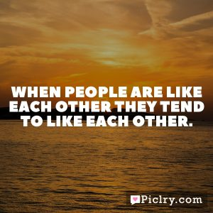 When people are like each other they tend to like each other.