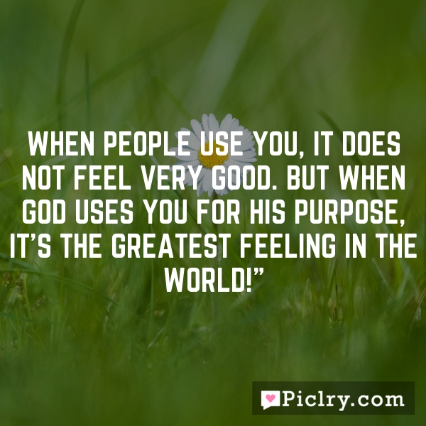 """When people use you, it does not feel very good. But when God uses you for His purpose, it's the greatest feeling in the world!"""""""