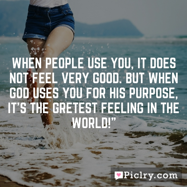 When people use you, it does not feel very good. But when God uses you for His purpose, it's the gretest feeling in the world!""