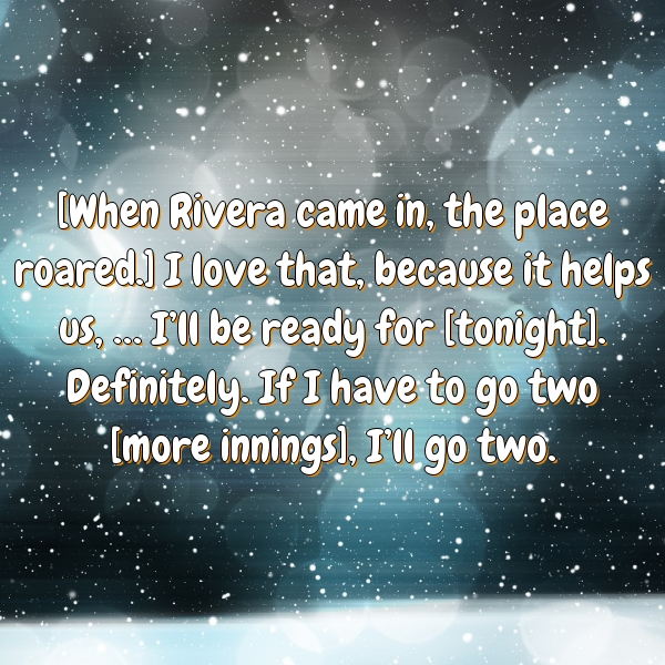 [When Rivera came in, the place roared.] I love that, because it helps us, … I'll be ready for [tonight]. Definitely. If I have to go two [more innings], I'll go two.