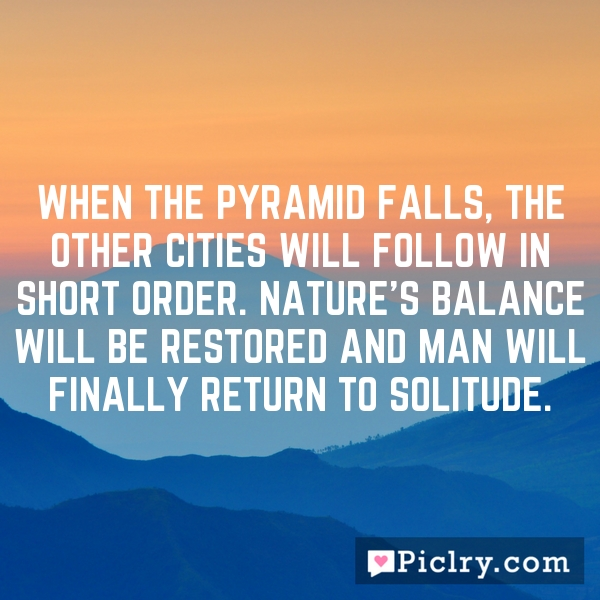 When The Pyramid falls, the other cities will follow in short order. Nature's balance will be restored and Man will finally return to solitude.