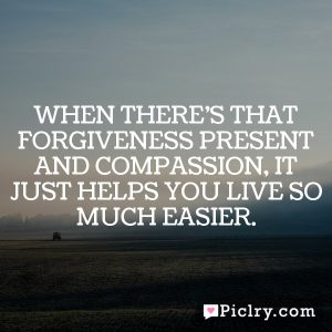 When there's that forgiveness present and compassion, it just helps you live so much easier.