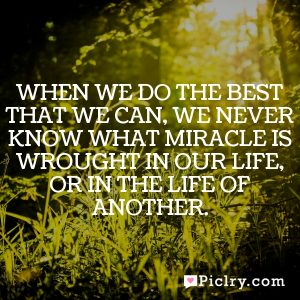 When we do the best that we can, we never know what miracle is wrought in our life, or in the life of another.