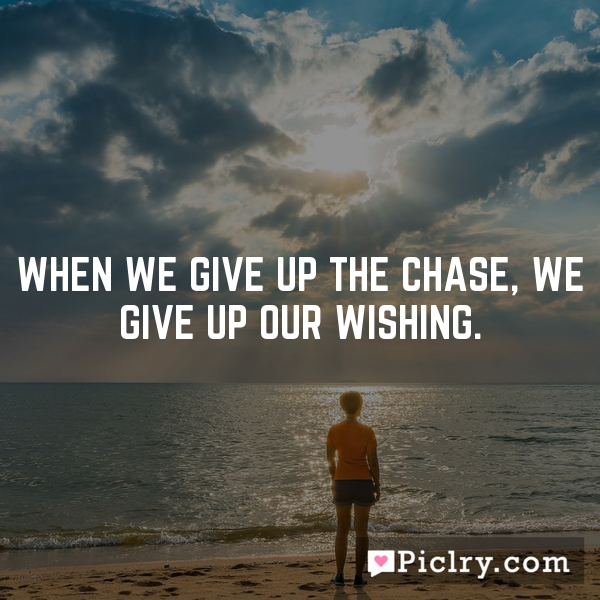When we give up the chase, we give up our wishing.