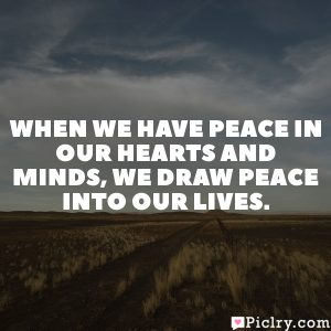 When we have peace in our hearts and minds, we draw peace into our lives.