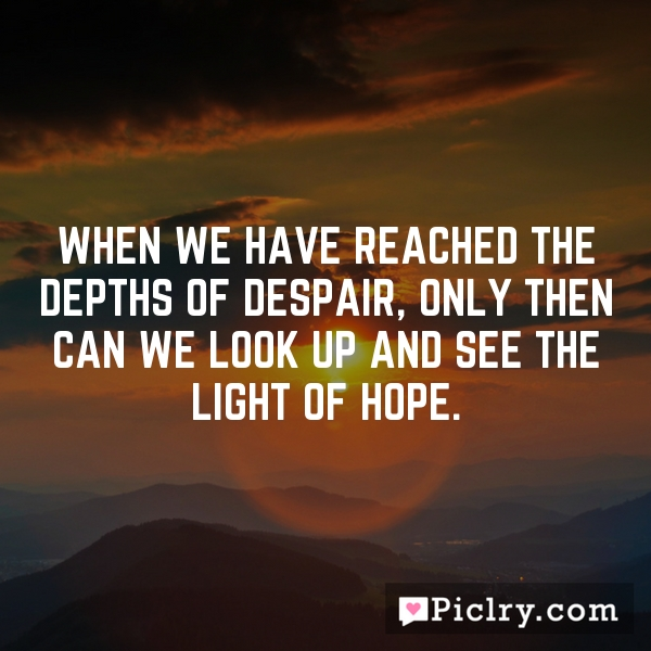 When we have reached the depths of despair, only then can we look up and see the light of hope.