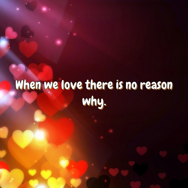 When we love there is no reason why.