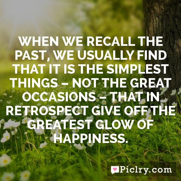 When we recall the past, we usually find that it is the simplest things – not the great occasions – that in retrospect give off the greatest glow of happiness.