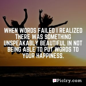 When words failed I realized there was something unspeakably beautiful in not being able to put words to your happiness.