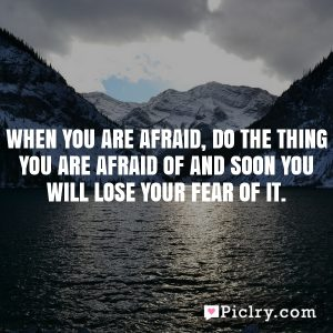 When you are afraid, do the thing you are afraid of and soon you will lose your fear of it.