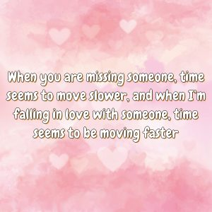 When you are missing someone, time seems to move slower, and when I'm falling in love with someone, time seems to be moving faster