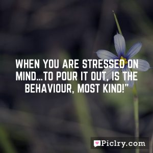When you are stressed on mind…to pour it out, is the behaviour, most kind!""